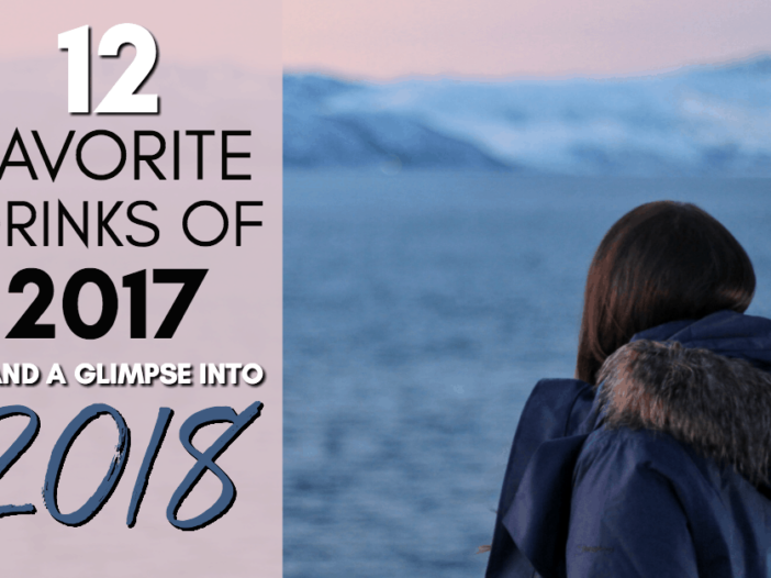 12 FAVORITE DRINKS OF 2017 AND A GLIMPSE INTO 2018 MEGAN STARR BLOG TRAVEL